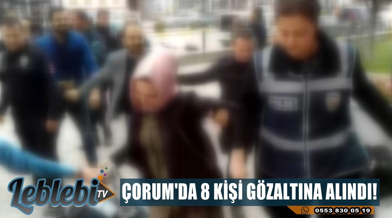 ÇORUM'DA 8 KİŞİ GÖZALTINA ALINDI!