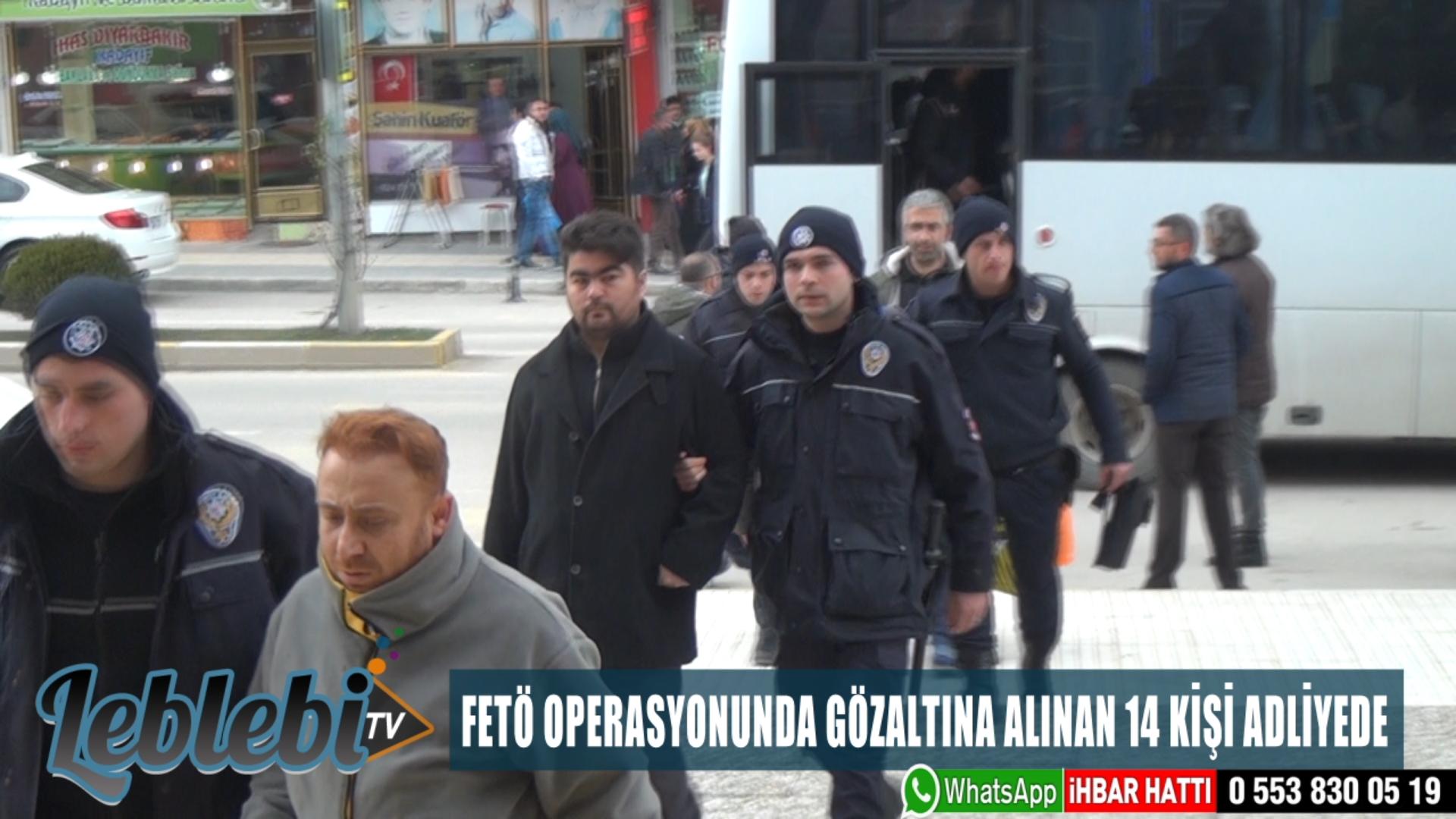 FETÖ OPERASYONUNDA GÖZALTINA ALINAN 14 KİŞİ ADLİYEDE