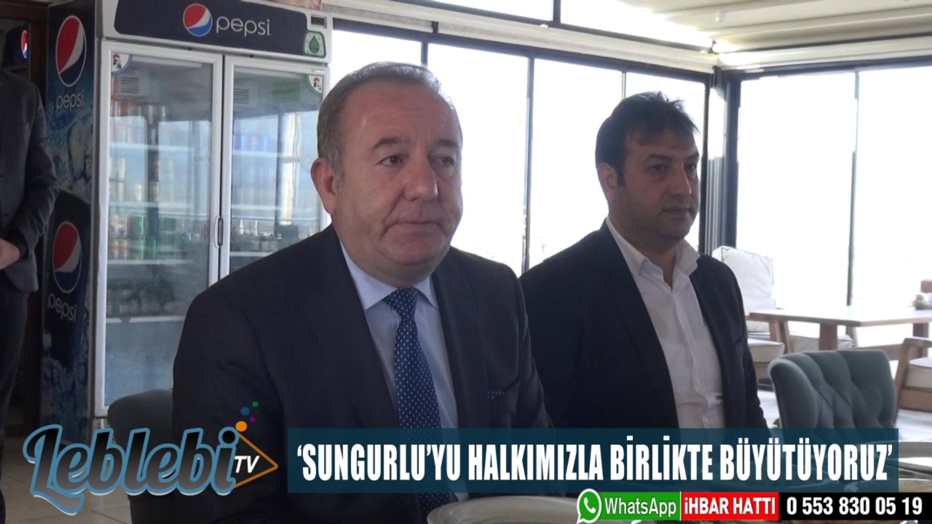 'SUNGURLU'YU HALKIMIZLA BİRLİKTE BÜYÜTÜYORUZ'