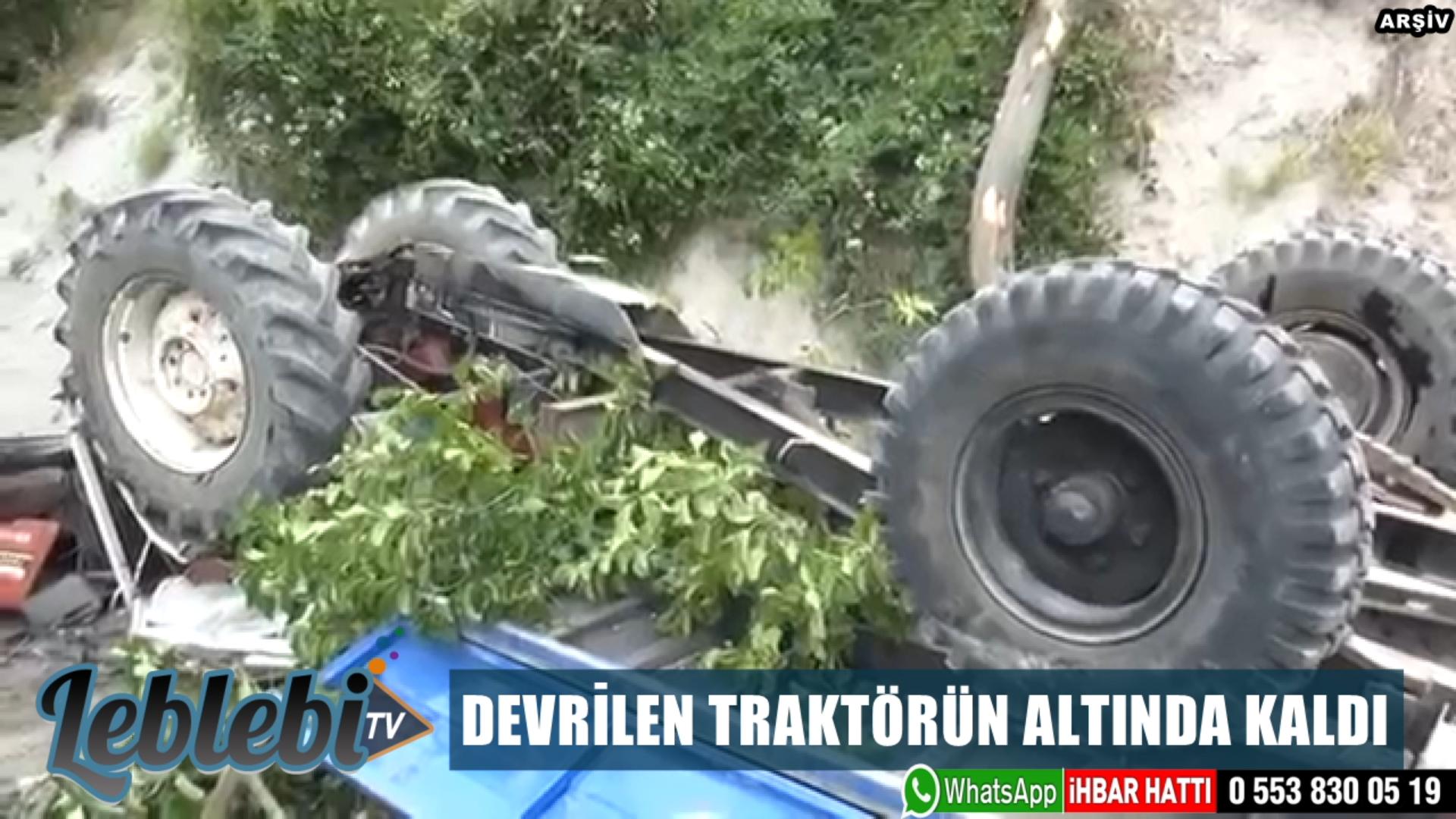 DEVRİLEN TRAKTÖRÜN ALTINDA KALDI